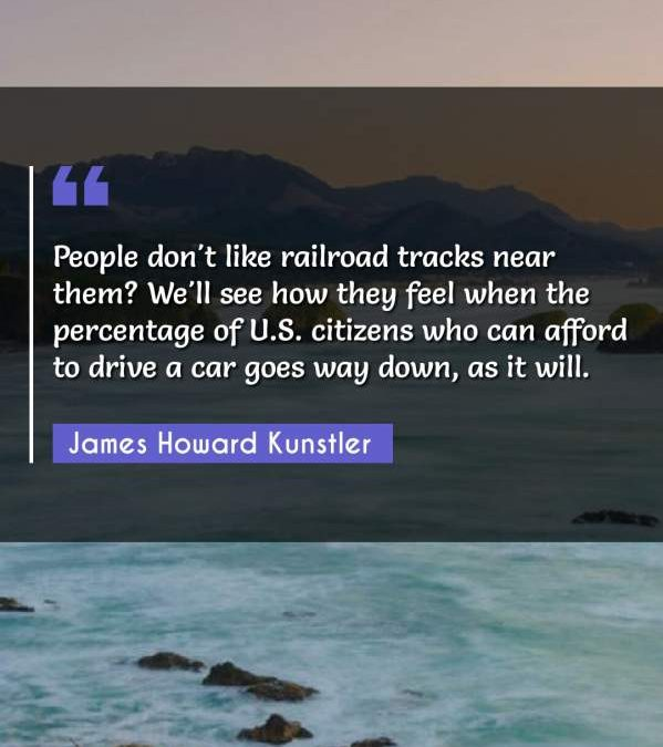 People don't like railroad tracks near them? We'll see how they feel when the percentage of U.S. citizens who can afford to drive a car goes way down, as it will.