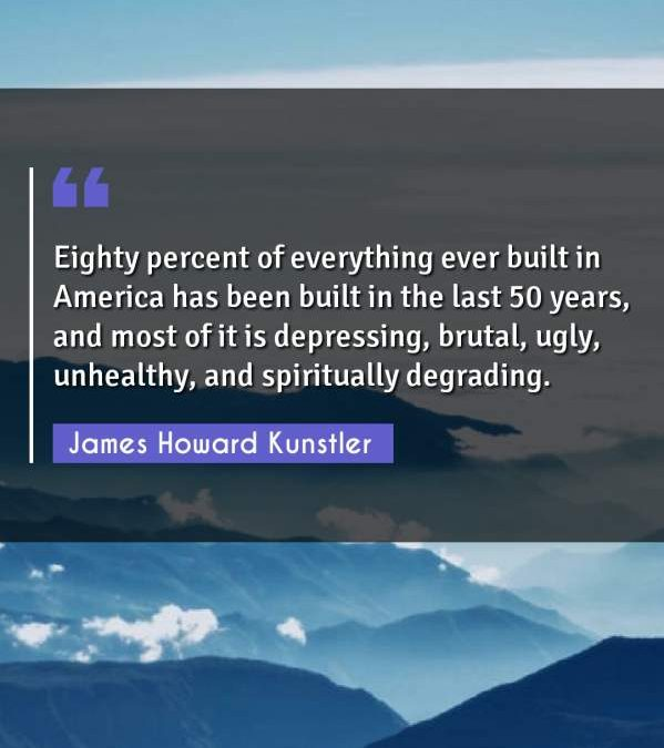 Eighty percent of everything ever built in America has been built in the last 50 years, and most of it is depressing, brutal, ugly, unhealthy, and spiritually degrading.