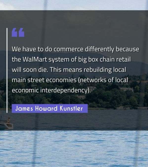 We have to do commerce differently because the WalMart system of big box chain retail will soon die. This means rebuilding local main street economies (networks of local economic interdependency).