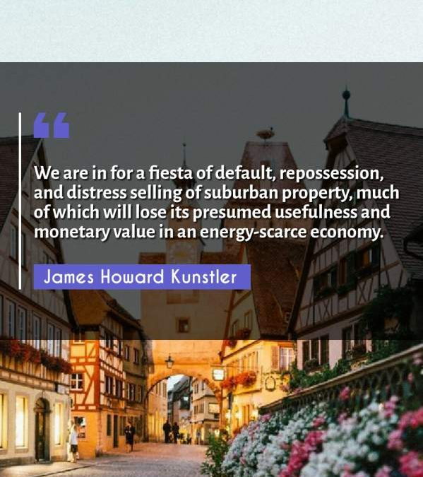 We are in for a fiesta of default, repossession, and distress selling of suburban property, much of which will lose its presumed usefulness and monetary value in an energy-scarce economy.