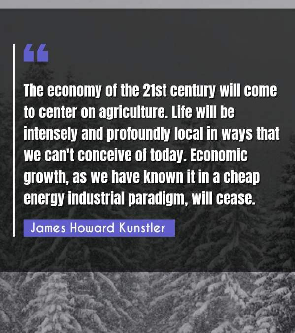 The economy of the 21st century will come to center on agriculture. Life will be intensely and profoundly local in ways that we can't conceive of today. Economic growth, as we have known it in a cheap energy industrial paradigm, will cease.