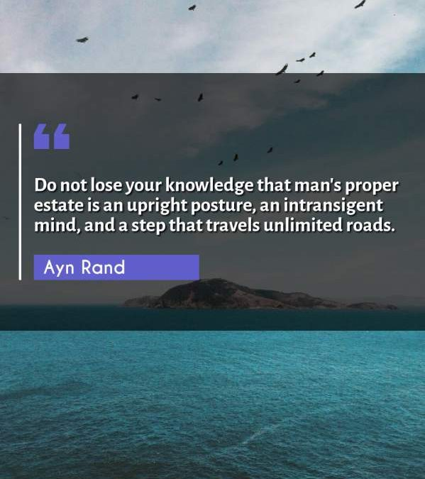 Do not lose your knowledge that man's proper estate is an upright posture, an intransigent mind, and a step that travels unlimited roads.