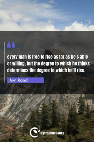 every man is free to rise as far as he's able or willing, but the degree to which he thinks determines the degree to which he'll rise.
