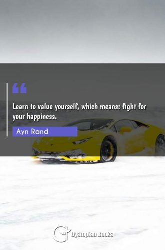 Learn to value yourself, which means: fight for your happiness.