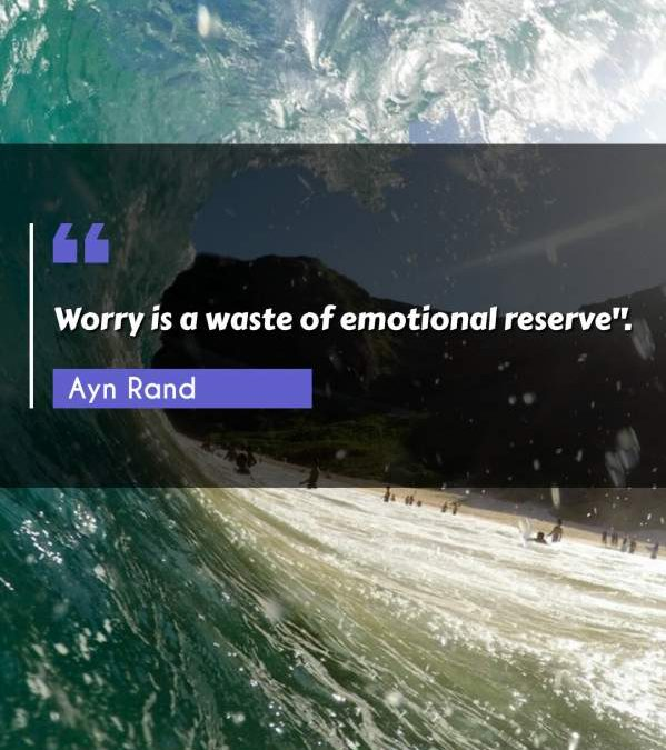 """Worry is a waste of emotional reserve."""""""