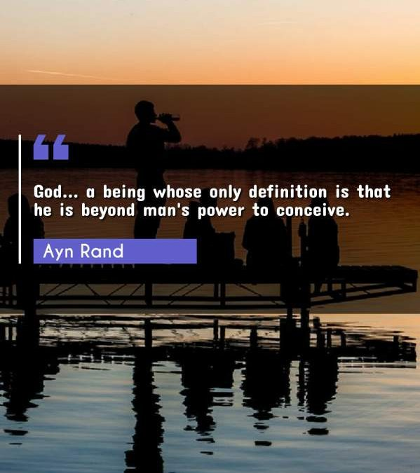 God... a being whose only definition is that he is beyond man's power to conceive.