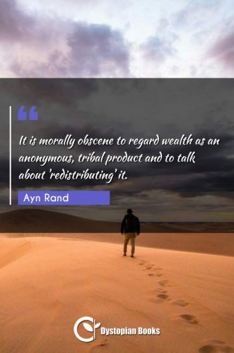 It is morally obscene to regard wealth as an anonymous, tribal product and to talk about 'redistributing' it.