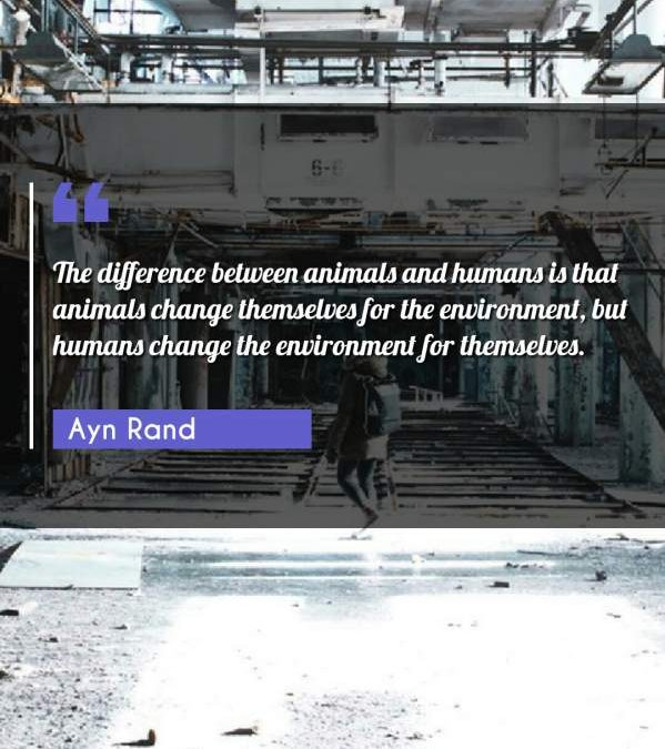 The difference between animals and humans is that animals change themselves for the environment, but humans change the environment for themselves.