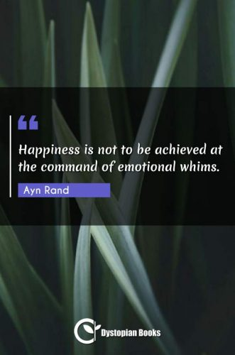 Happiness is not to be achieved at the command of emotional whims.