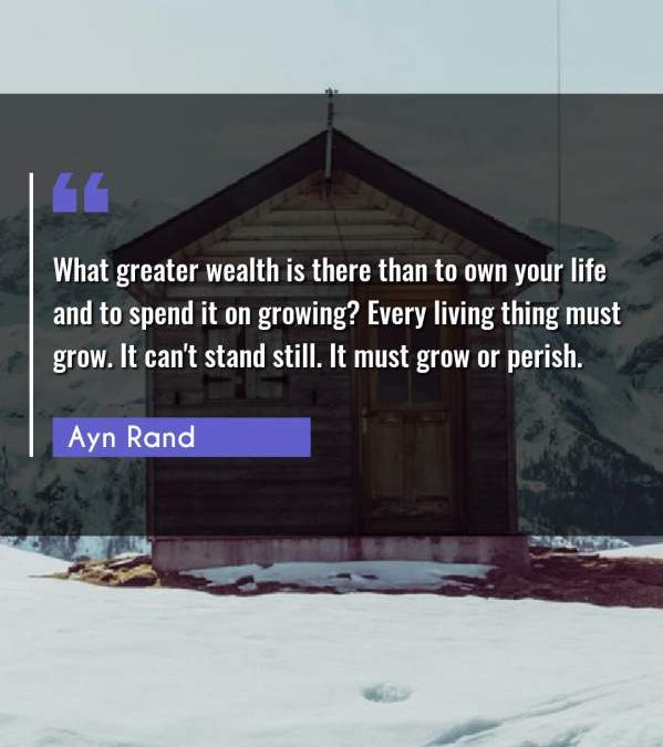 What greater wealth is there than to own your life and to spend it on growing? Every living thing must grow. It can't stand still. It must grow or perish.