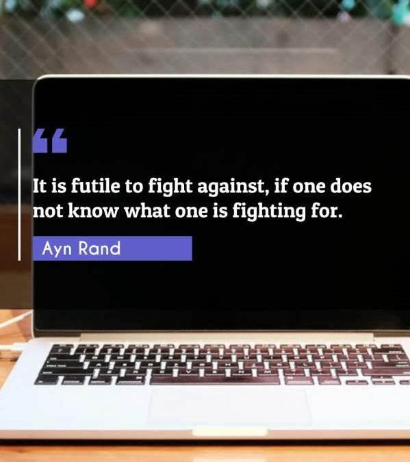 It is futile to fight against, if one does not know what one is fighting for.