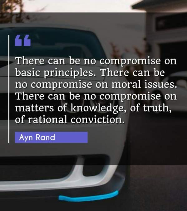 There can be no compromise on basic principles. There can be no compromise on moral issues. There can be no compromise on matters of knowledge, of truth, of rational conviction.