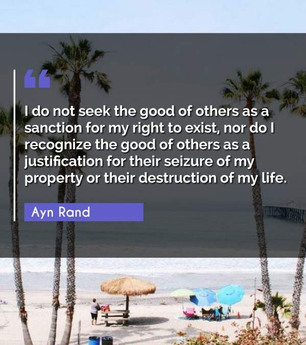 I do not seek the good of others as a sanction for my right to exist, nor do I recognize the good of others as a justification for their seizure of my property or their destruction of my life.