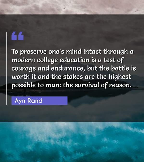 To preserve one's mind intact through a modern college education is a test of courage and endurance, but the battle is worth it and the stakes are the highest possible to man: the survival of reason.