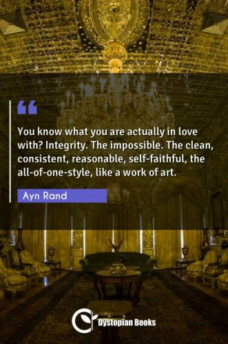 You know what you are actually in love with? Integrity. The impossible. The clean, consistent, reasonable, self-faithful, the all-of-one-style, like a work of art.