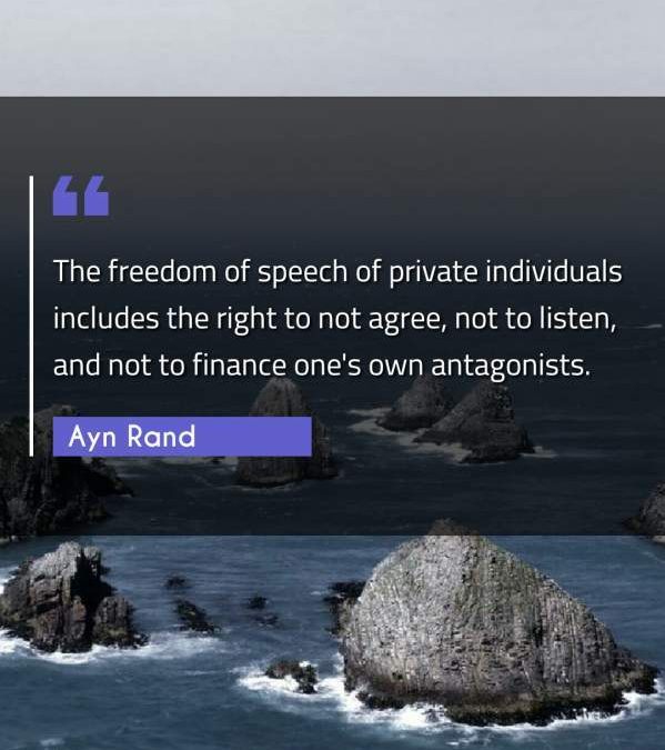 The freedom of speech of private individuals includes the right to not agree, not to listen, and not to finance one's own antagonists.
