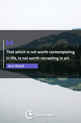 That which is not worth contemplating in life, is not worth recreating in art.