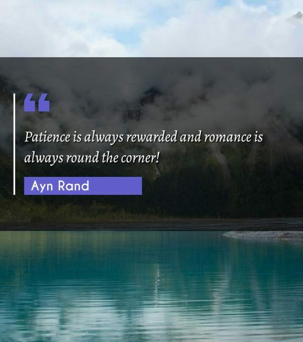 Patience is always rewarded and romance is always round the corner!