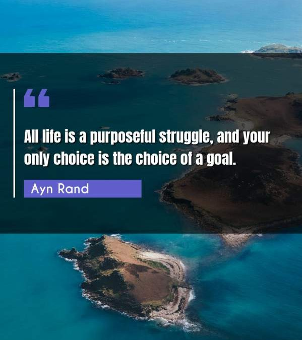 All life is a purposeful struggle, and your only choice is the choice of a goal.
