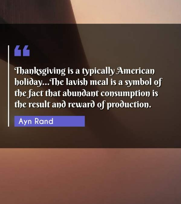Thanksgiving is a typically American holiday...The lavish meal is a symbol of the fact that abundant consumption is the result and reward of production.
