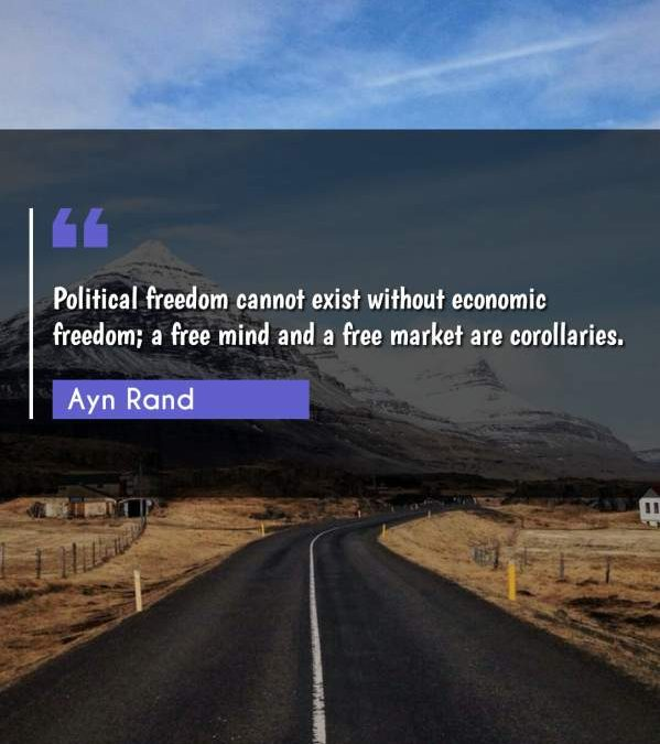 Political freedom cannot exist without economic freedom; a free mind and a free market are corollaries.