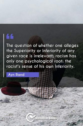 The question of whether one alleges the Superiority or Inferiority of any given race is irrelevant; racism has only one psychological root: the racist's sense of his own Inferiority.