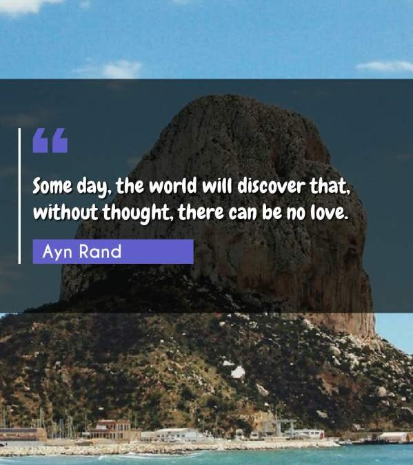 Some day, the world will discover that, without thought, there can be no love.