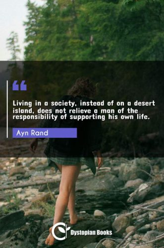 Living in a society, instead of on a desert island, does not relieve a man of the responsibility of supporting his own life.