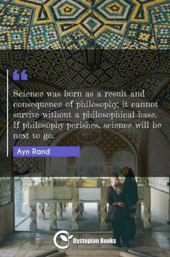 Science was born as a result and consequence of philosophy; it cannot survive without a philosophical base. If philosophy perishes, science will be next to go.