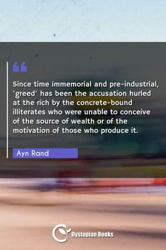 Since time immemorial and pre-industrial, 'greed' has been the accusation hurled at the rich by the concrete-bound illiterates who were unable to conceive of the source of wealth or of the motivation of those who produce it.