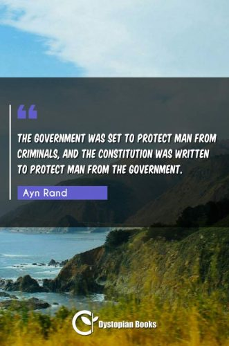 The government was set to protect man from criminals, and the Constitution was written to protect man from the government.