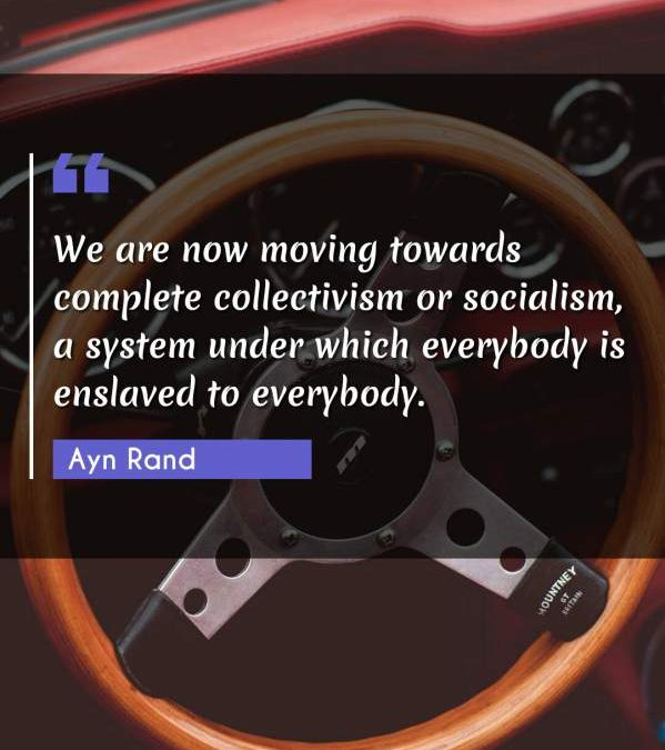 We are now moving towards complete collectivism or socialism, a system under which everybody is enslaved to everybody.
