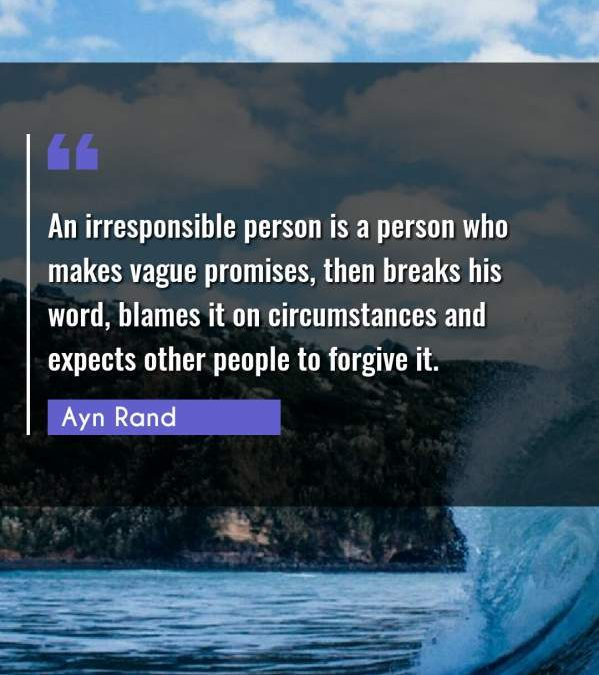 An irresponsible person is a person who makes vague promises, then breaks his word, blames it on circumstances and expects other people to forgive it.