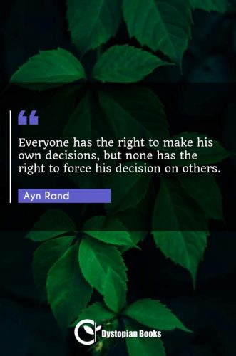 Everyone has the right to make his own decisions, but none has the right to force his decision on others.