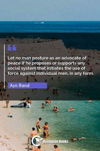 Let no man posture as an advocate of peace if he proposes or supports any social system that initiates the use of force against individual men, in any form.