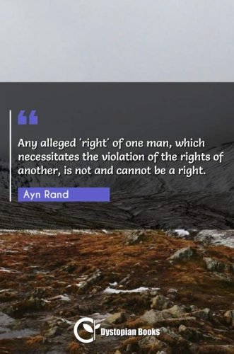 Any alleged 'right' of one man, which necessitates the violation of the rights of another, is not and cannot be a right.