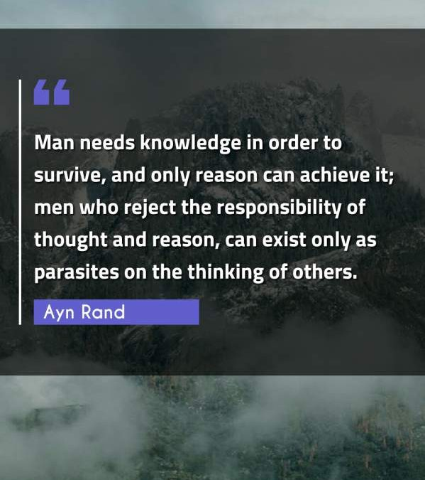 Man needs knowledge in order to survive, and only reason can achieve it; men who reject the responsibility of thought and reason, can exist only as parasites on the thinking of others.