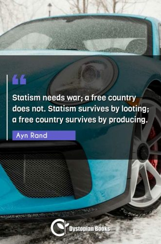 Statism needs war; a free country does not. Statism survives by looting; a free country survives by producing.