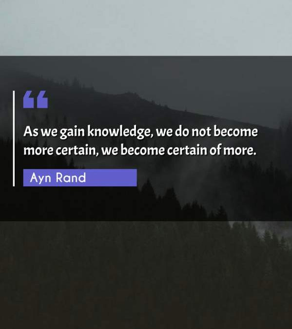 As we gain knowledge, we do not become more certain, we become certain of more.