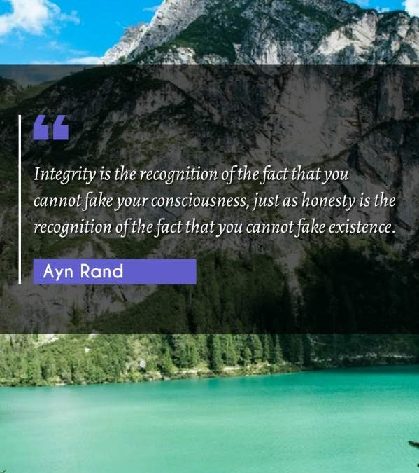 Integrity is the recognition of the fact that you cannot fake your consciousness, just as honesty is the recognition of the fact that you cannot fake existence.