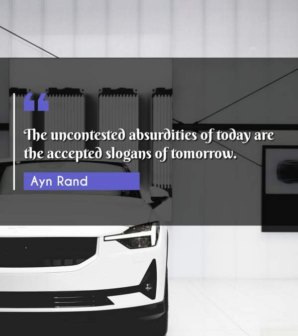 The uncontested absurdities of today are the accepted slogans of tomorrow.