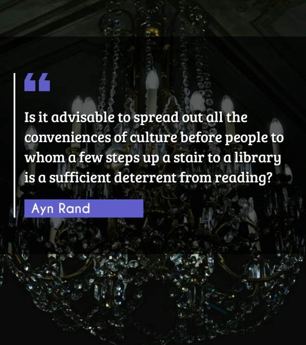 Is it advisable to spread out all the conveniences of culture before people to whom a few steps up a stair to a library is a sufficient deterrent from reading?