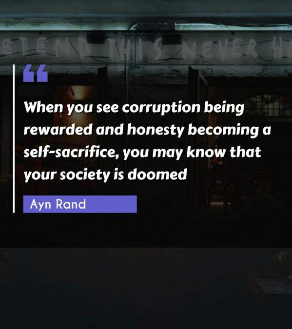 When you see corruption being rewarded and honesty becoming a self-sacrifice, you may know that your society is doomed