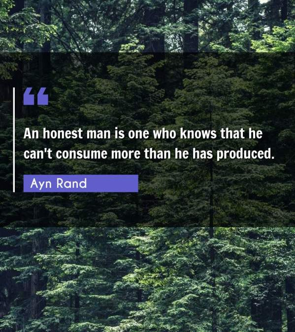 An honest man is one who knows that he can't consume more than he has produced.