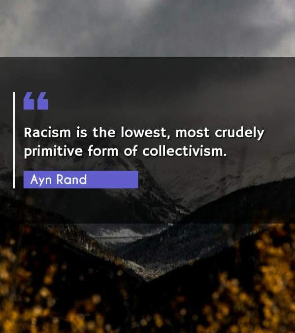 Racism is the lowest, most crudely primitive form of collectivism.