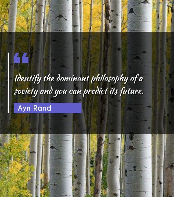 Identify the dominant philosophy of a society and you can predict its future.
