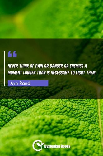 Never think of pain or danger or enemies a moment longer than is necessary to fight them.