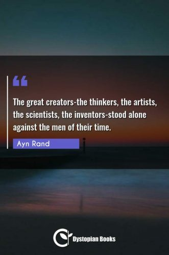 The great creators-the thinkers, the artists, the scientists, the inventors-stood alone against the men of their time.