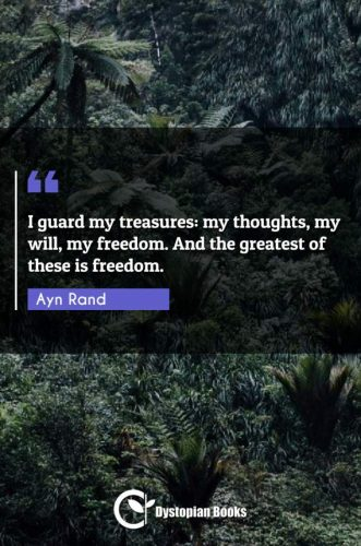 I guard my treasures: my thoughts, my will, my freedom. And the greatest of these is freedom.