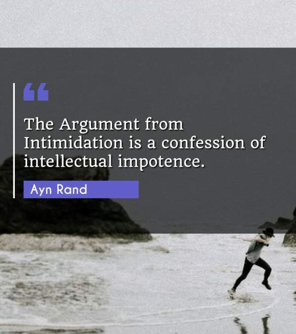 The Argument from Intimidation is a confession of intellectual impotence.